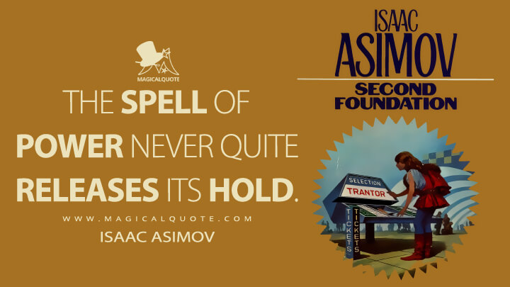 The spell of power never quite releases its hold. - Isaac Asimov (Second Foundation Quotes)