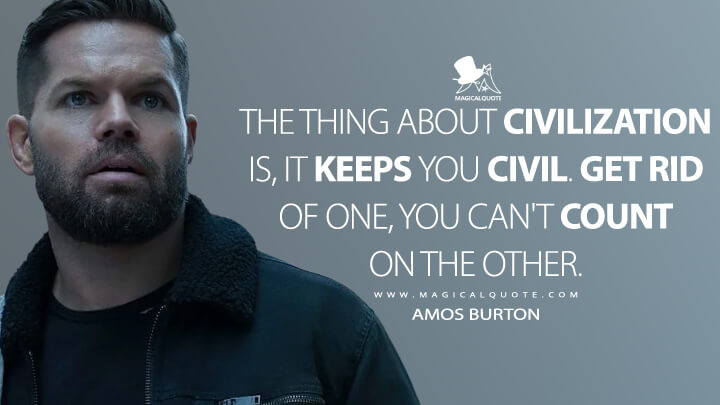 The thing about civilization is, it keeps you civil. Get rid of one, you can't count on the other. - Amos Burton (The Expanse Quotes)
