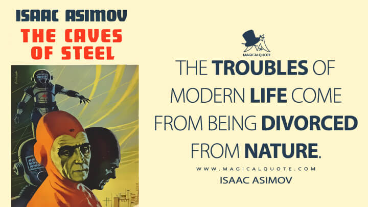 The troubles of modern life come from being divorced from nature. - Isaac Asimov (The Caves of Steel Quotes)