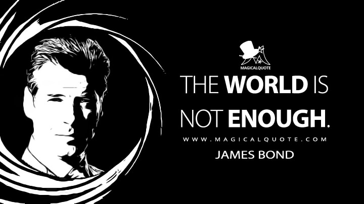 The world is not enough. - James Bond (The World Is Not Enough Quotes)