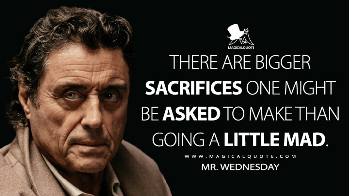 There are bigger sacrifices one might be asked to make than going a little mad. - Mr. Wednesday (American Gods Quotes)