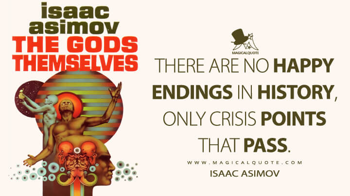 There are no happy endings in history, only crisis points that pass. - Isaac Asimov (The Gods Themselves Quotes)