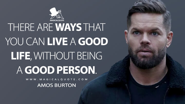 There are ways that you can live a good life, without being a good person. - Amos Burton (The Expanse Quotes)