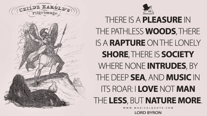 There is a pleasure in the pathless woods, there is a rapture on the lonely shore, there is society where none intrudes, by the deep Sea, and music in its roar: I love not Man the less, but Nature more. - Lord Byron (Childe Harold's Pilgrimage Quotes)