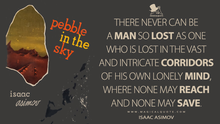 There never can be a man so lost as one who is lost in the vast and intricate corridors of his own lonely mind, where none may reach and none may save. - Isaac Asimov (Pebble in the Sky Quotes)