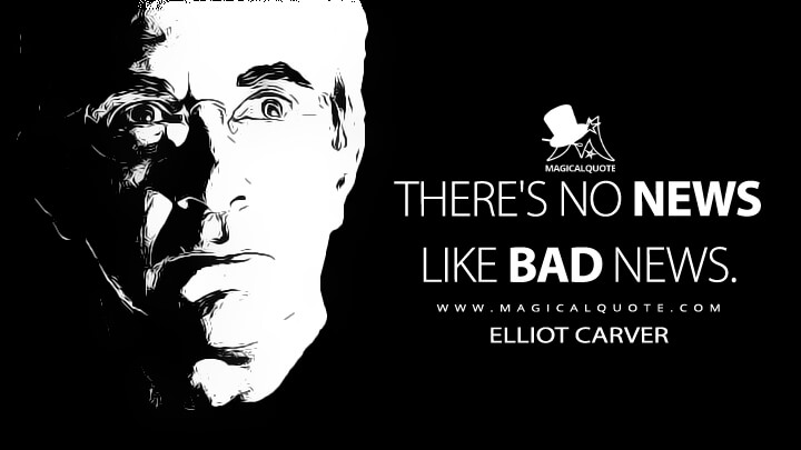 There's no news like bad news. - Elliot Carver (Tomorrow Never Dies Quotes)