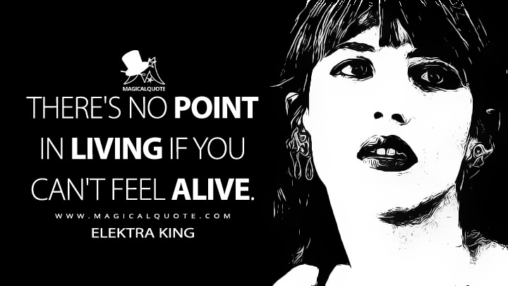 There's no point in living if you can't feel alive. - Elektra King (The World Is Not Enough Quotes)