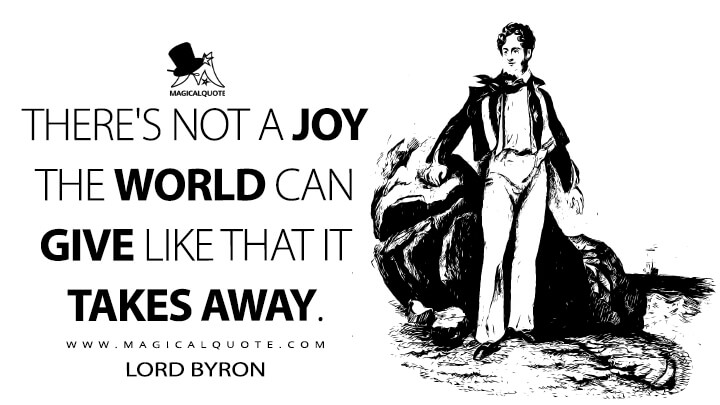 There's not a joy the world can give like that it takes away. - Lord Byron (Stanzas for Music Quotes)