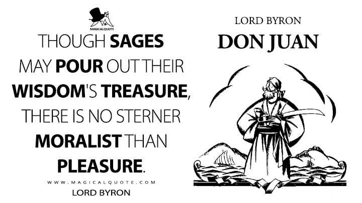 Though sages may pour out their wisdom's treasure, there is no sterner moralist than Pleasure. - Lord Byron (Don Juan Quotes)