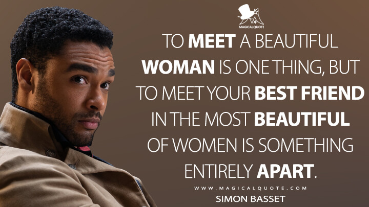To meet a beautiful woman is one thing, but to meet your best friend in the most beautiful of women is something entirely apart. - Simon Basset (Bridgerton Quotes)