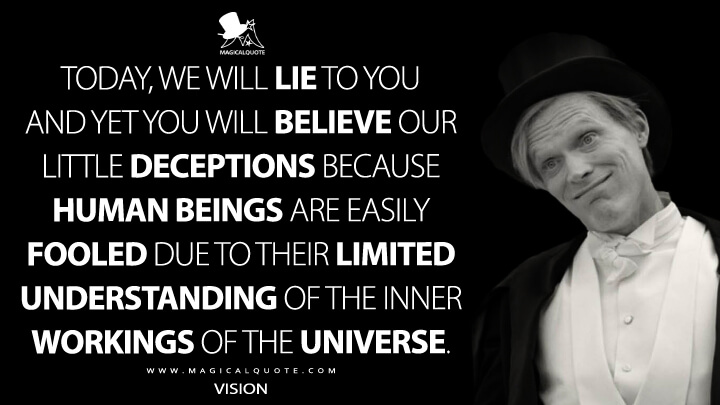 Today, we will lie to you and yet you will believe our little deceptions because human beings are easily fooled due to their limited understanding of the inner workings of the universe. - Vision (WandaVision Quotes)