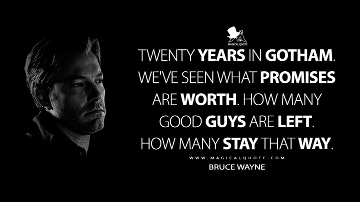 Twenty years in Gotham, Alfred. We've seen what promises are worth. How many good guys are left. How many stay that way. - Bruce Wayne (Batman v Superman: Dawn of Justice Quotes)