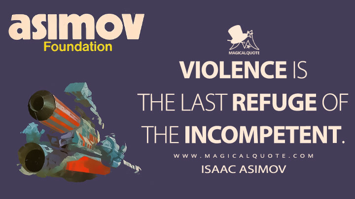 Violence is the last refuge of the incompetent. - Isaac Asimov (Foundation Quotes)