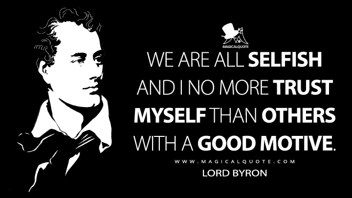 We are all selfish and I no more trust myself than others with a good motive. - Lord Byron Quotes