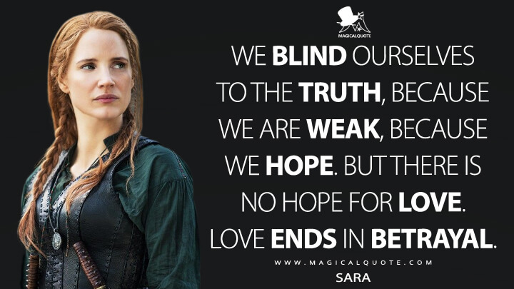 We blind ourselves to the truth, because we are weak, because we hope. But there is no hope for love. Love ends in betrayal. - Sara (The Huntsman: Winter's War Quotes)