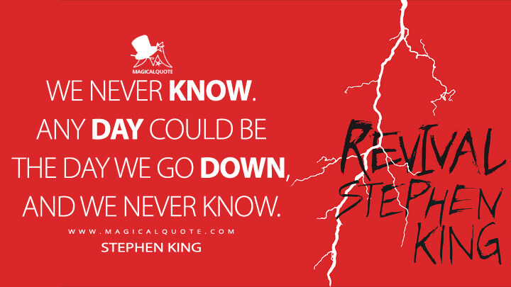 We never know. Any day could be the day we go down, and we never know. - Stephen King (Revival Quotes)