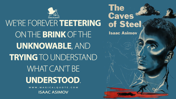 We're forever teetering on the brink of the unknowable, and trying to understand what can't be understood. - Isaac Asimov (The Caves of Steel Quotes)