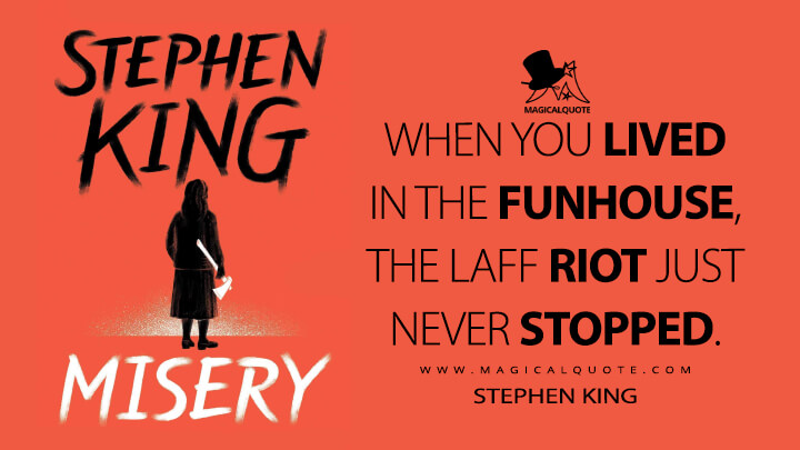 When you lived in the funhouse, the laff riot just never stopped. - Stephen King (Misery Quotes)