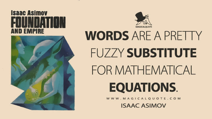 Words are a pretty fuzzy substitute for mathematical equations. - Isaac Asimov (Foundation and Empire Quotes)