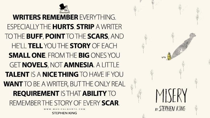 Writers remember everything. Especially the hurts. Strip a writer to the buff, point to the scars, and he'll tell you the story of each small one. From the big ones you get novels, not amnesia. A little talent is a nice thing to have if you want to be a writer, but the only real requirement is that ability to remember the story of every scar. - Stephen King (Misery Quotes)