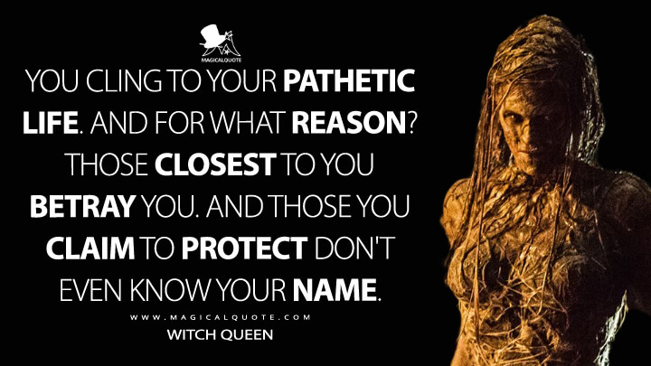 You cling to your pathetic life. And for what reason? Those closest to you betray you. And those you claim to protect don't even know your name. - Witch Queen (The Last Witch Hunter Quotes)