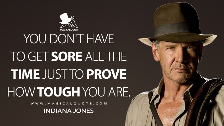 You don't have to get sore all the time just to prove how tough you are. - Indiana Jones (Indiana Jones and the Kingdom of the Crystal Skull Quotes)