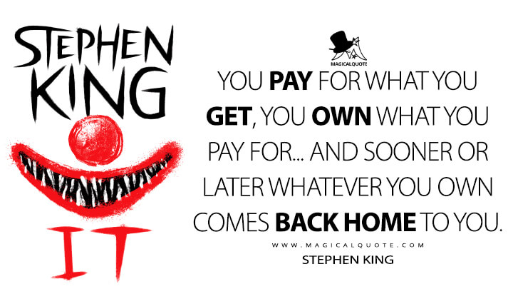 You pay for what you get, you own what you pay for... and sooner or later whatever you own comes back home to you. - Stephen King (It Quotes)