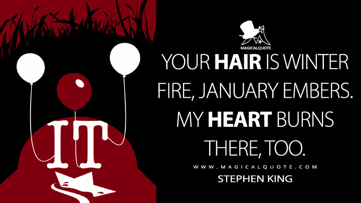 Your hair is winter fire, January embers. My heart burns there, too. - Stephen King (It Quotes)