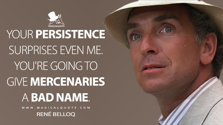 Your persistence surprises even me. You're going to give mercenaries a bad name. - René Belloq (Raiders of the Lost Ark Quotes)
