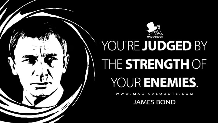 You're judged by the strength of your enemies. - James Bond (Quantum of Solace Quotes)