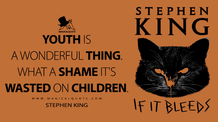 Youth is a wonderful thing. What a shame it's wasted on children. - Stephen King (If It Bleeds Quotes)