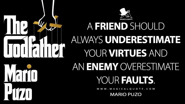 A friend should always underestimate your virtues and an enemy overestimate your faults. - Mario Puzo (The Godfather Quotes)