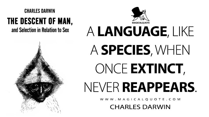 A language, like a species, when once extinct, never, reappears. - Charles Darwin (The Descent of Man, and Selection in Relation to Sex Quotes)