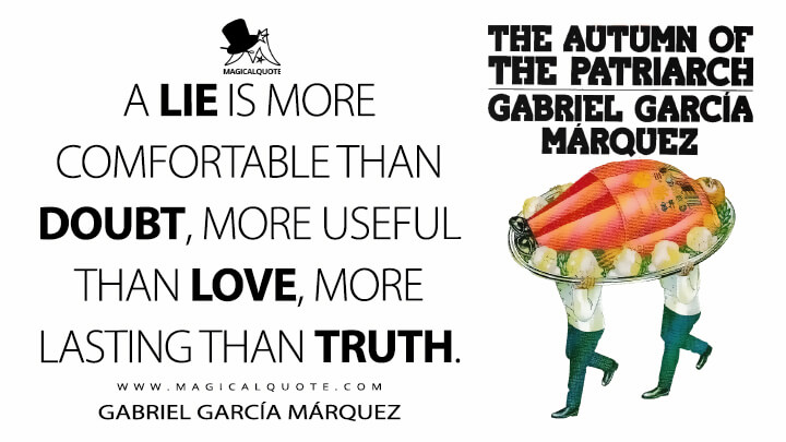 A lie is more comfortable than doubt, more useful than love, more lasting than truth. - Gabriel García Márquez (The Autumn of the Patriarch Quotes)