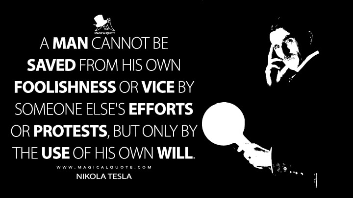 A man cannot be saved from his own foolishness or vice by someone else's efforts or protests, but only by the use of his own will. - Nikola Tesla Quotes