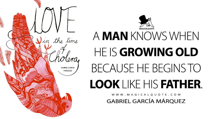 A man knows when he is growing old because he begins to look like his father. - Gabriel García Márquez (Love in the Time of Cholera Quotes)