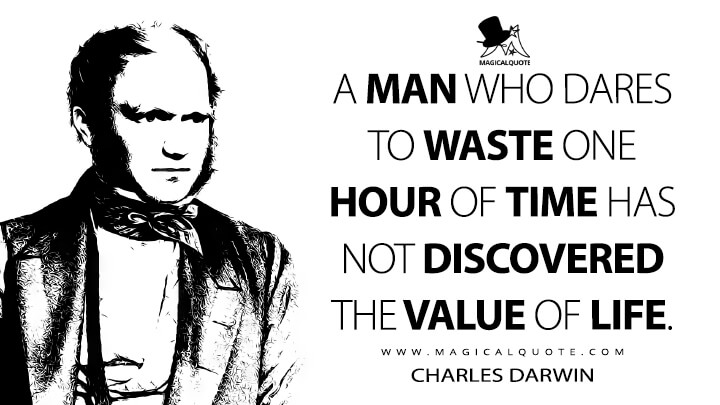 A man who dares to waste one hour of time has not discovered the value of life. - Charles Darwin Quotes