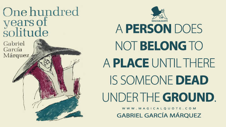 A person does not belong to a place until there is someone dead under the ground. - Gabriel García Márquez (One Hundred Years of Solitude Quotes)