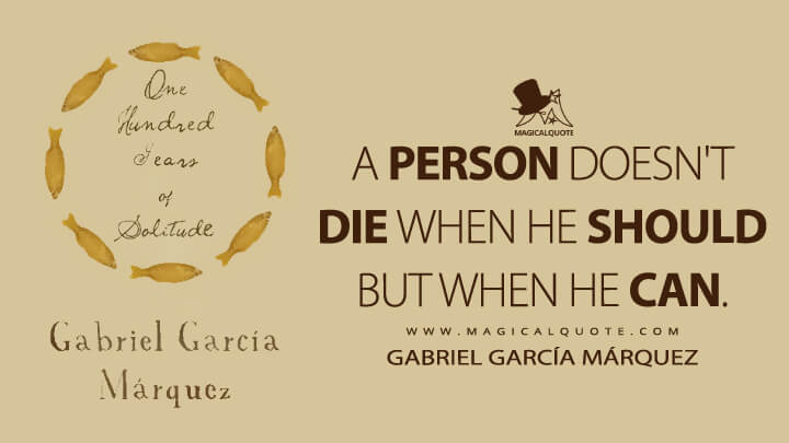 A person doesn't die when he should but when he can. - Gabriel García Márquez (One Hundred Years of Solitude Quotes)