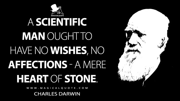 A scientific man ought to have no wishes, no affections - a mere heart of stone. - Charles Darwin Quotes
