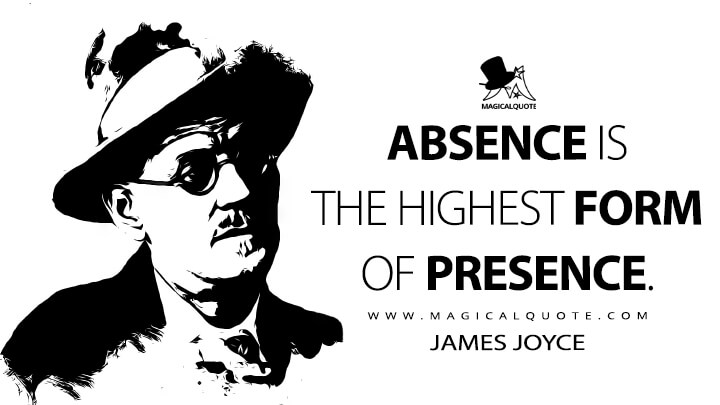 Absence is the highest form of presence. - James Joyce Quotes