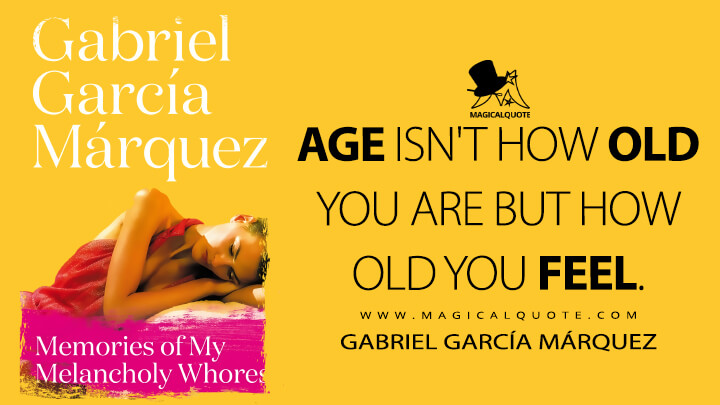 Age isn't how old you are but how old you feel. - Gabriel García Márquez (Memories of My Melancholy Whores Quotes)