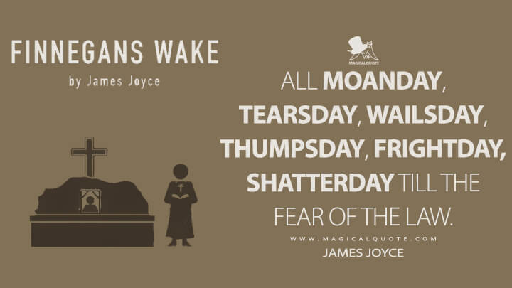 All moanday, tearsday, wailsday, thumpsday, frightday, shatterday till the fear of the Law. - James Joyce (Finnegans Wake Quotes)