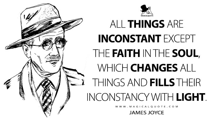 All things are inconstant except the faith in the soul, which changes all things and fills their inconstancy with light. - James Joyce Quotes