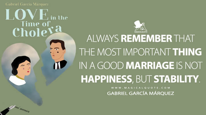 Always remember that the most important thing in a good marriage is not happiness, but stability. - Gabriel García Márquez (Love in the Time of Cholera Quotes)