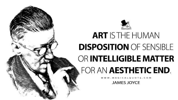 Art is the human disposition of sensible or intelligible matter for an aesthetic end. - James Joyce Quotes