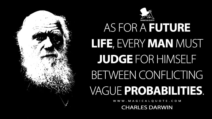 As for a future life, every man must judge for himself between conflicting vague probabilities. - Charles Darwin Quotes
