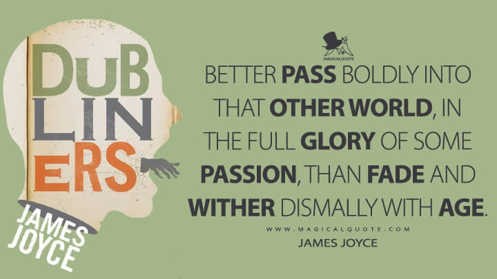 Better pass boldly into that other world, in the full glory of some passion, than fade and wither dismally with age. - James Joyce (Dubliners Quotes)