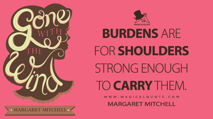 Burdens are for shoulders strong enough to carry them. - Margaret Mitchell (Gone with the Wind Quotes)