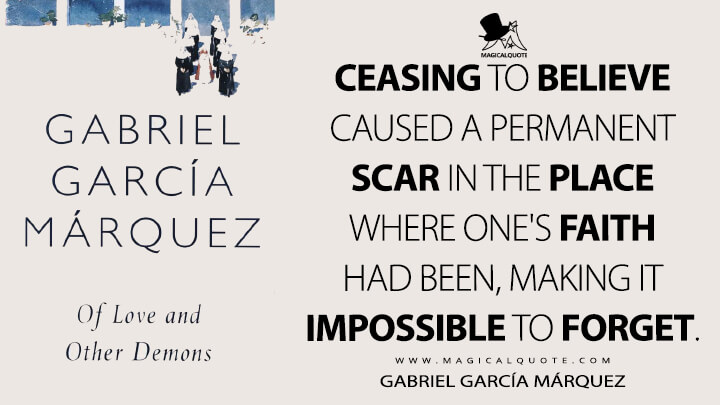 Ceasing to believe caused a permanent scar in the place where one's faith had been, making it impossible to forget. - Gabriel García Márquez (Of Love and Other Demons Quotes)